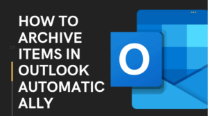 How To Archive Items in Outlook Automatically